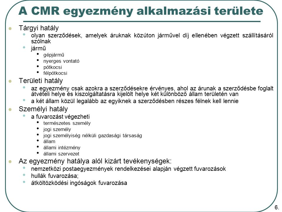 6. A CMR egyezmény alkalmazási területe Tárgyi hatály olyan szerződések, amelyek áruknak közúton járművel díj ellenében végzett szállításáról szólnak