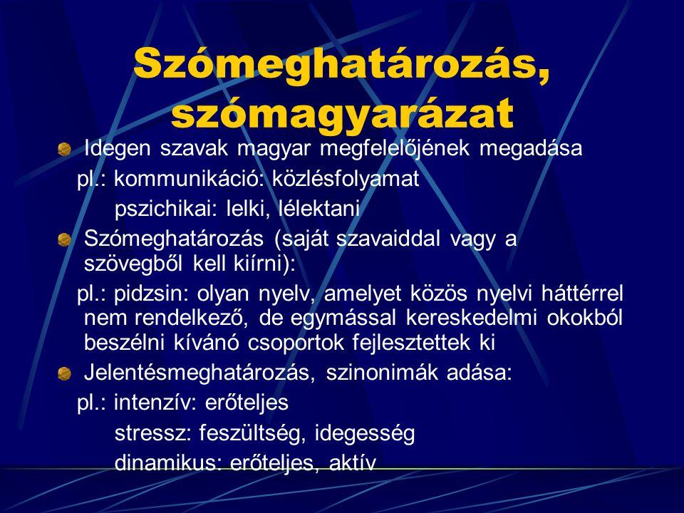 Szómeghatározás, szómagyarázat Idegen szavak magyar megfelelőjének megadása pl.: kommunikáció: közlésfolyamat pszichikai: lelki, lélektani Szómeghatározás (saját szavaiddal vagy a szövegből kell kiírni): pl.: pidzsin: olyan nyelv, amelyet közös nyelvi háttérrel nem rendelkező, de egymással kereskedelmi okokból beszélni kívánó csoportok fejlesztettek ki Jelentésmeghatározás, szinonimák adása: pl.: intenzív: erőteljes stressz: feszültség, idegesség dinamikus: erőteljes, aktív