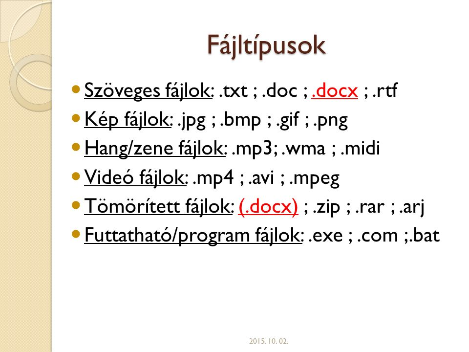 Fájltípusok Szöveges fájlok:.txt ;.doc ;.docx ;.rtf Kép fájlok:.jpg ;.bmp ;.gif ;.png Hang/zene fájlok:.mp3;.wma ;.midi Videó fájlok:.mp4 ;.avi ;.mpeg Tömörített fájlok: (.docx) ;.zip ;.rar ;.arj Futtatható/program fájlok:.exe ;.com ;.bat 2015.