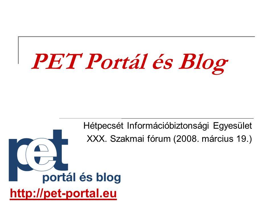 PET Portál és Blog Hétpecsét Információbiztonsági Egyesület XXX. Szakmai fórum (2008. március 19.) http://pet-portal.eu