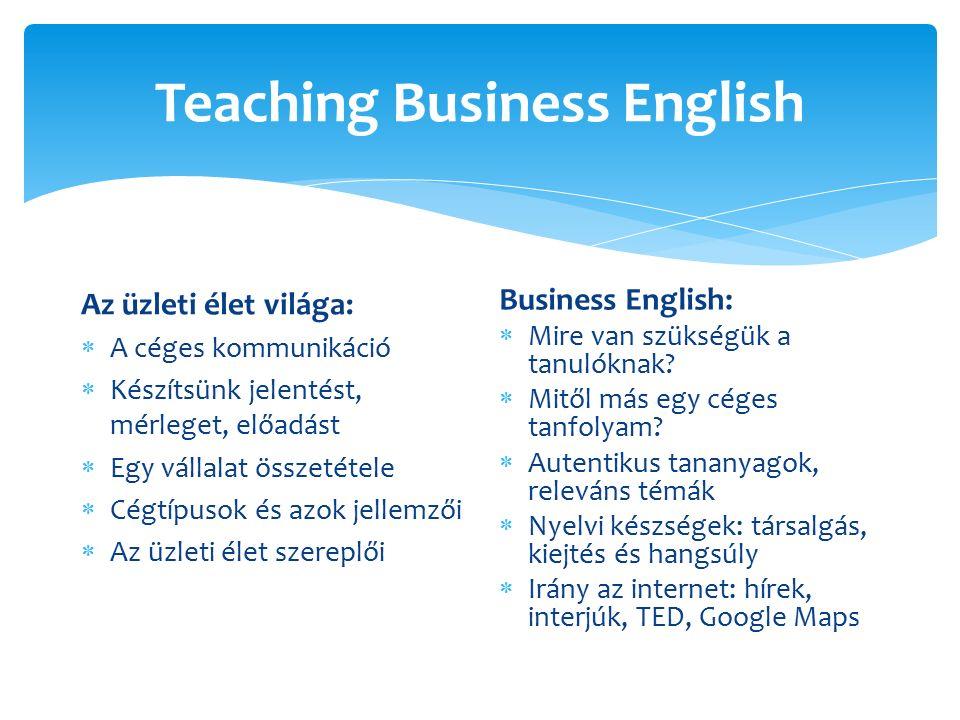 Teaching Business English Az üzleti élet világa:  A céges kommunikáció  Készítsünk jelentést, mérleget, előadást  Egy vállalat összetétele  Cégtípusok és azok jellemzői  Az üzleti élet szereplői Business English:  Mire van szükségük a tanulóknak.