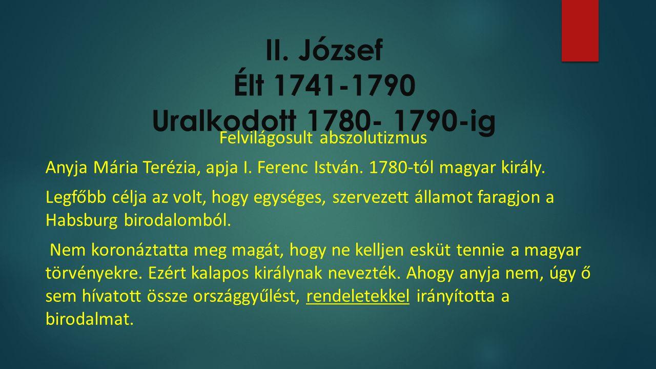 II. József Élt 1741-1790 Uralkodott 1780- 1790-ig Felvilágosult abszolutizmus Anyja Mária Terézia, apja I. Ferenc István. 1780-tól magyar király. Legf