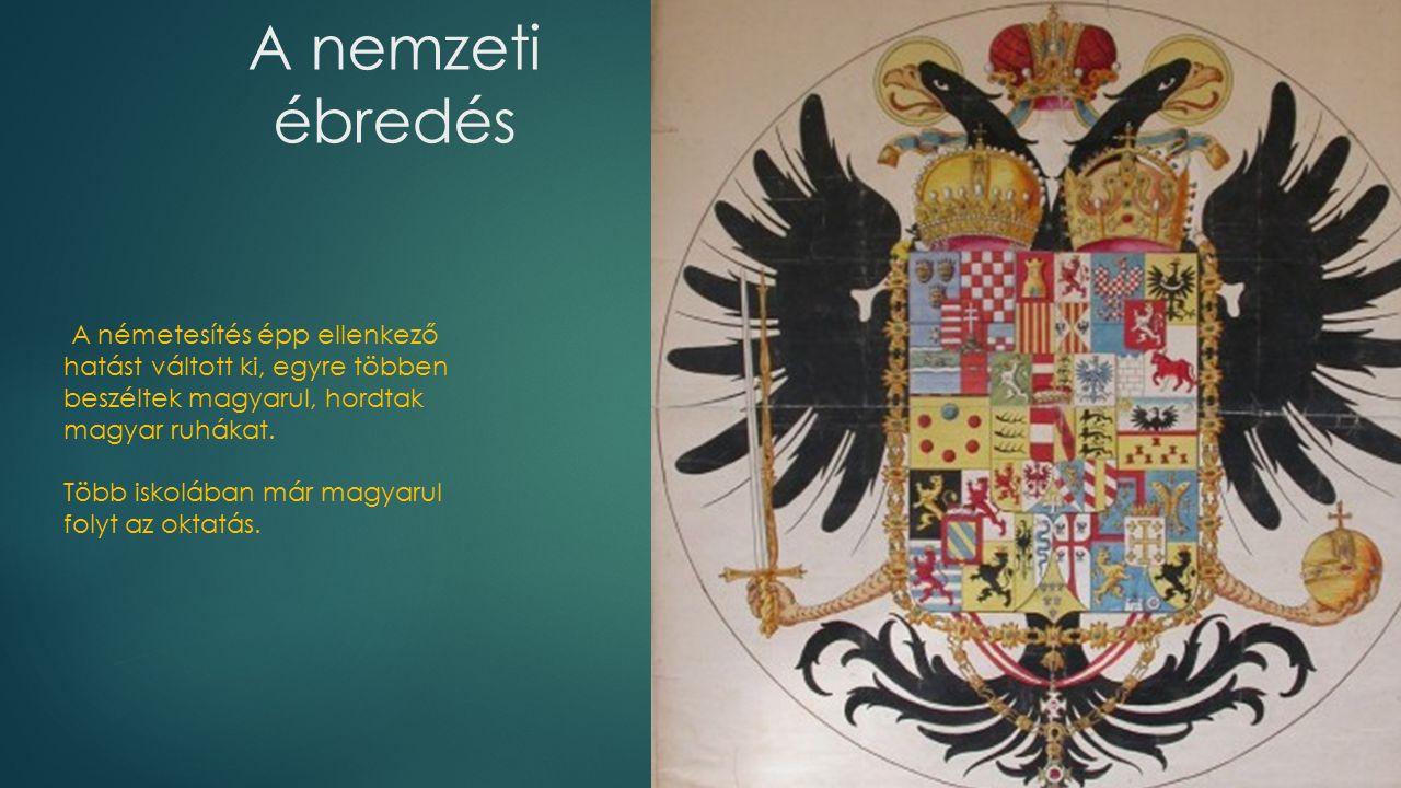 A nemzeti ébredés A németesítés épp ellenkező hatást váltott ki, egyre többen beszéltek magyarul, hordtak magyar ruhákat.