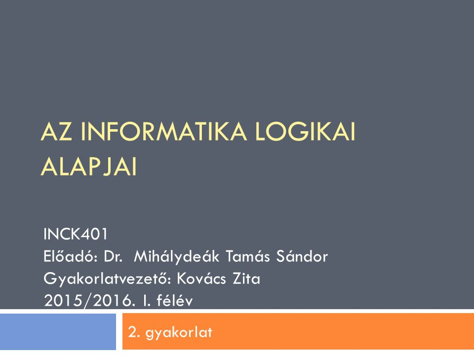 2. gyakorlat INCK401 Előadó: Dr. Mihálydeák Tamás Sándor Gyakorlatvezető: Kovács Zita 2015/2016. I. félév AZ INFORMATIKA LOGIKAI ALAPJAI