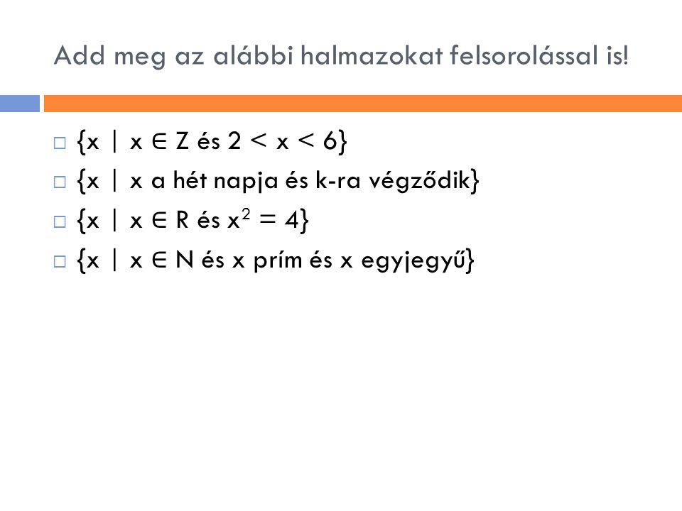 Add meg az alábbi halmazokat felsorolással is!  {x | x ∈ Z és 2 < x < 6}  {x | x a hét napja és k-ra végződik}  {x | x ∈ R és x 2 = 4}  {x | x ∈ N