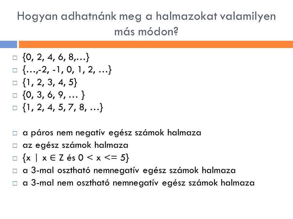 Hogyan adhatnánk meg a halmazokat valamilyen más módon?  {0, 2, 4, 6, 8,…}  {…,-2, -1, 0, 1, 2, …}  {1, 2, 3, 4, 5}  {0, 3, 6, 9, … }  {1, 2, 4,