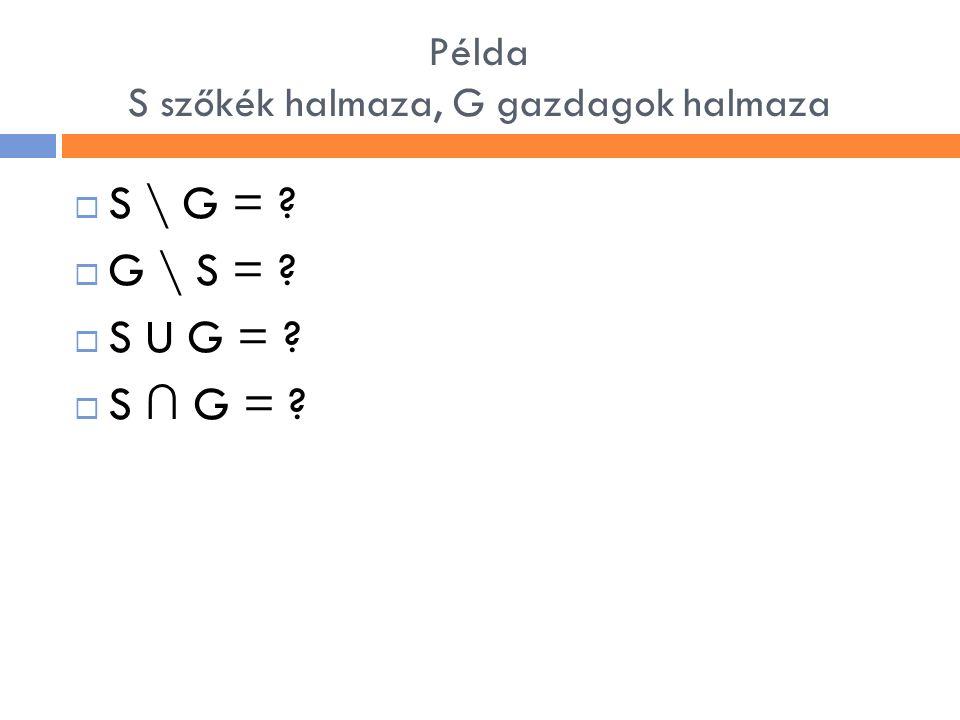 Példa S szőkék halmaza, G gazdagok halmaza  S \ G = ?  G \ S = ?  S U G = ?  S ∩ G = ?