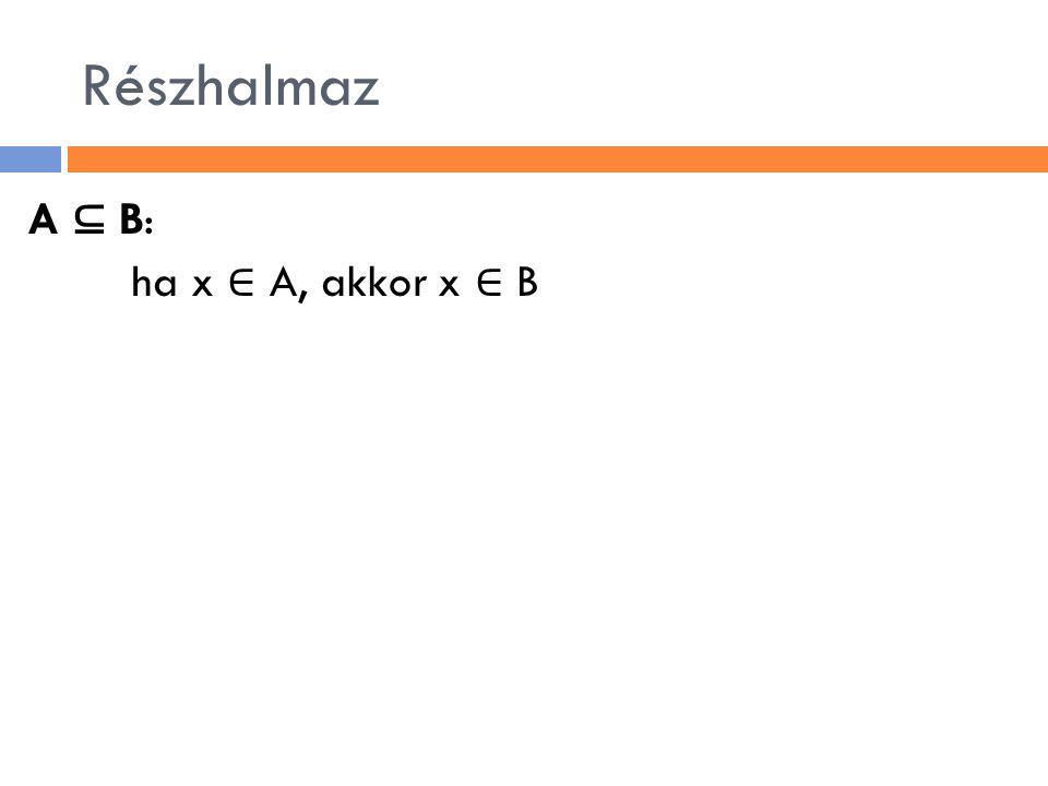 Részhalmaz A ⊆ B: ha x ∈ A, akkor x ∈ B