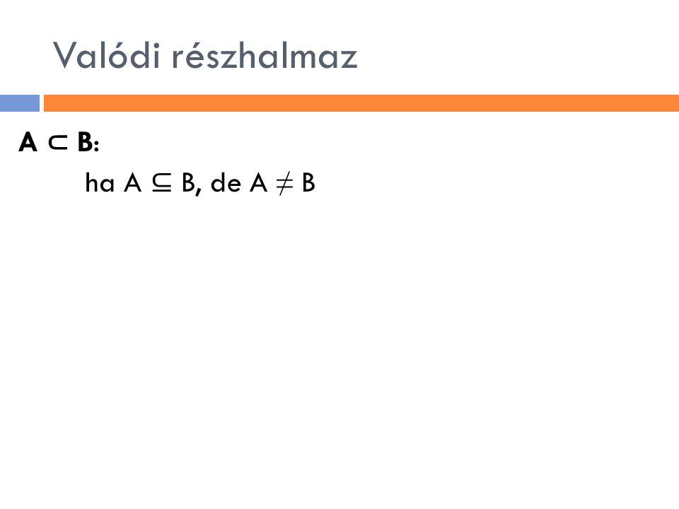 Valódi részhalmaz A ⊂ B: ha A ⊆ B, de A ≠ B