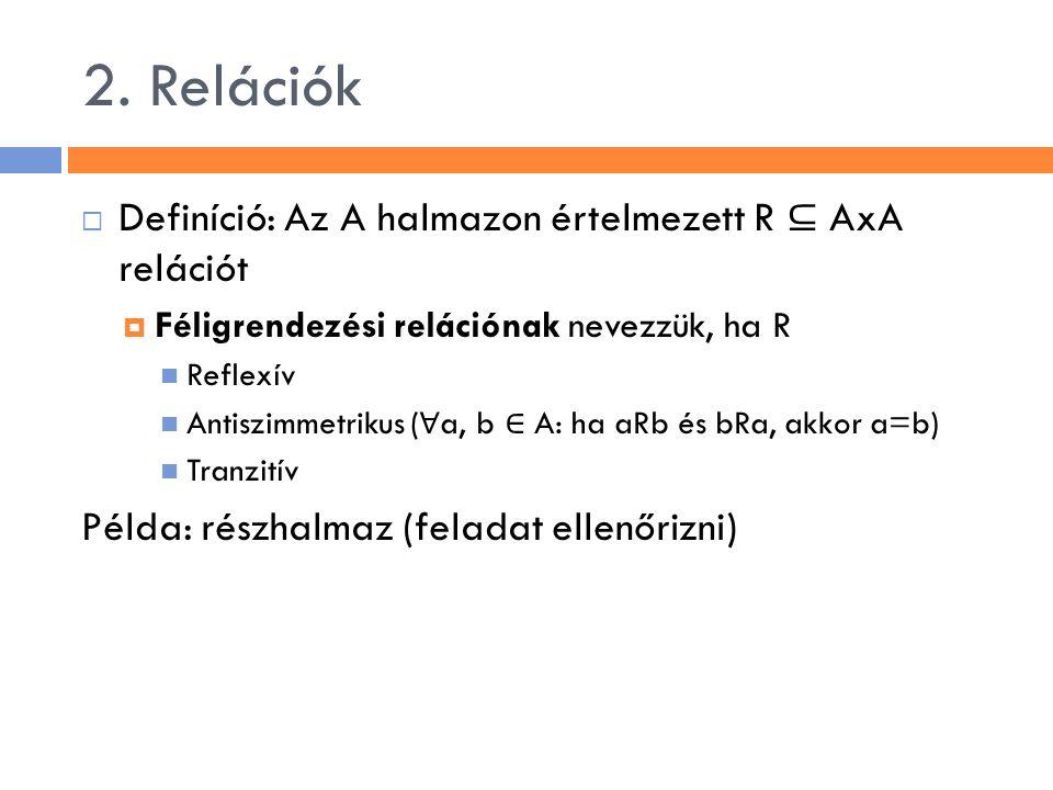 2. Relációk  Definíció: Az A halmazon értelmezett R ⊆ AxA relációt  Féligrendezési relációnak nevezzük, ha R Reflexív Antiszimmetrikus ( ∀ a, b ∈ A: