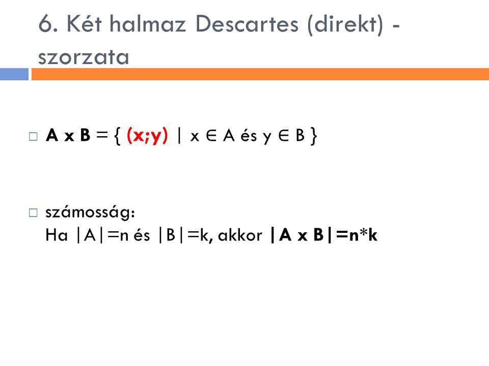 6. Két halmaz Descartes (direkt) - szorzata  A x B = { (x;y) | x ∈ A és y ∈ B }  számosság: Ha |A|=n és |B|=k, akkor |A x B|=n*k