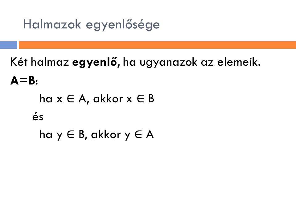 Halmazok egyenlősége Két halmaz egyenlő, ha ugyanazok az elemeik. A=B: ha x ∈ A, akkor x ∈ B és ha y ∈ B, akkor y ∈ A