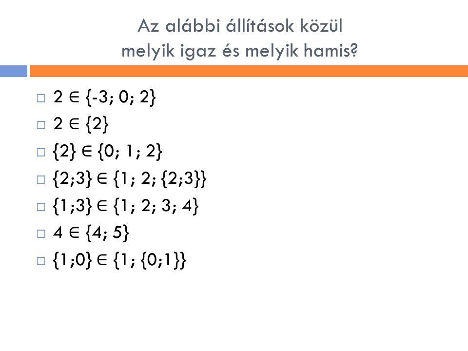 Az alábbi állítások közül melyik igaz és melyik hamis?  2 ∈ {-3; 0; 2}  2 ∈ {2}  {2} ∈ {0; 1; 2}  {2;3} ∈ {1; 2; {2;3}}  {1;3} ∈ {1; 2; 3; 4}  4
