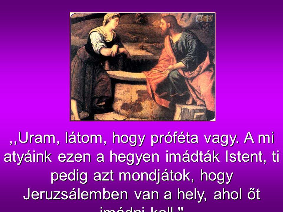 Erre az asszony megszólalt:,,Uram, add nekem azt a vizet, hogy ne szomjazzam, és ne járjak ide meríteni!