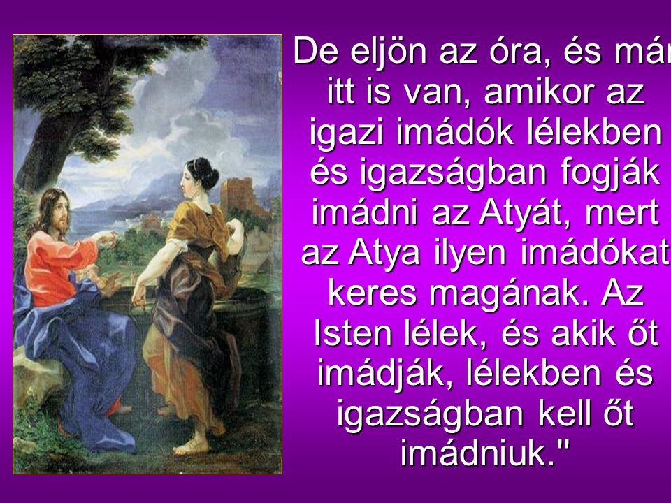 Jézus azt felelte neki:,,Hidd el nekem, asszony, hogy eljön az óra, amikor sem ezen a hegyen, sem Jeruzsálemben nem fogjátok imádni az Atyát.