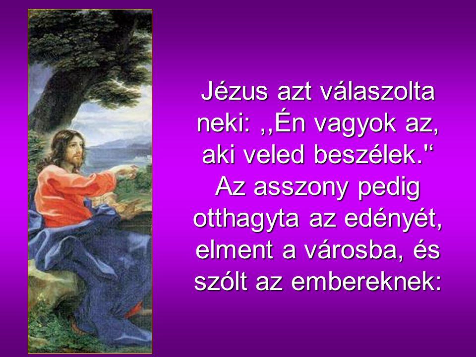 Az asszony erre megjegyezte:,,Tudom, hogy eljön a Messiás, akit Krisztusnak neveznek, és amikor ő eljön, kijelent majd nekünk mindent.