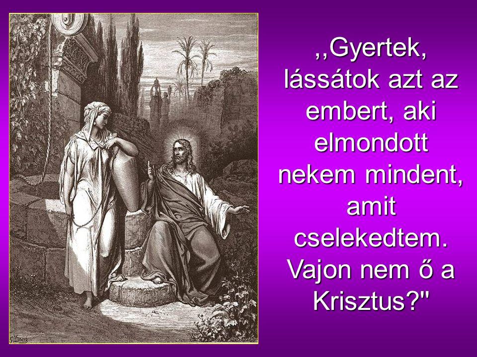 Jézus azt válaszolta neki:,,Én vagyok az, aki veled beszélek. ' Az asszony pedig otthagyta az edényét, elment a városba, és szólt az embereknek: