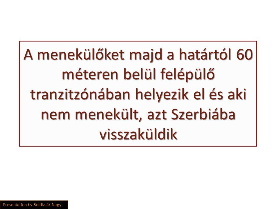 A menekülőket majd a határtól 60 méteren belül felépülő tranzitzónában helyezik el és aki nem menekült, azt Szerbiába visszaküldik Presentation by Boldizsár Nagy
