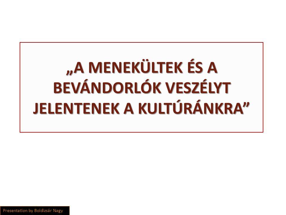 """""""A MENEKÜLTEK ÉS A BEVÁNDORLÓK VESZÉLYT JELENTENEK A KULTÚRÁNKRA Presentation by Boldizsár Nagy"""