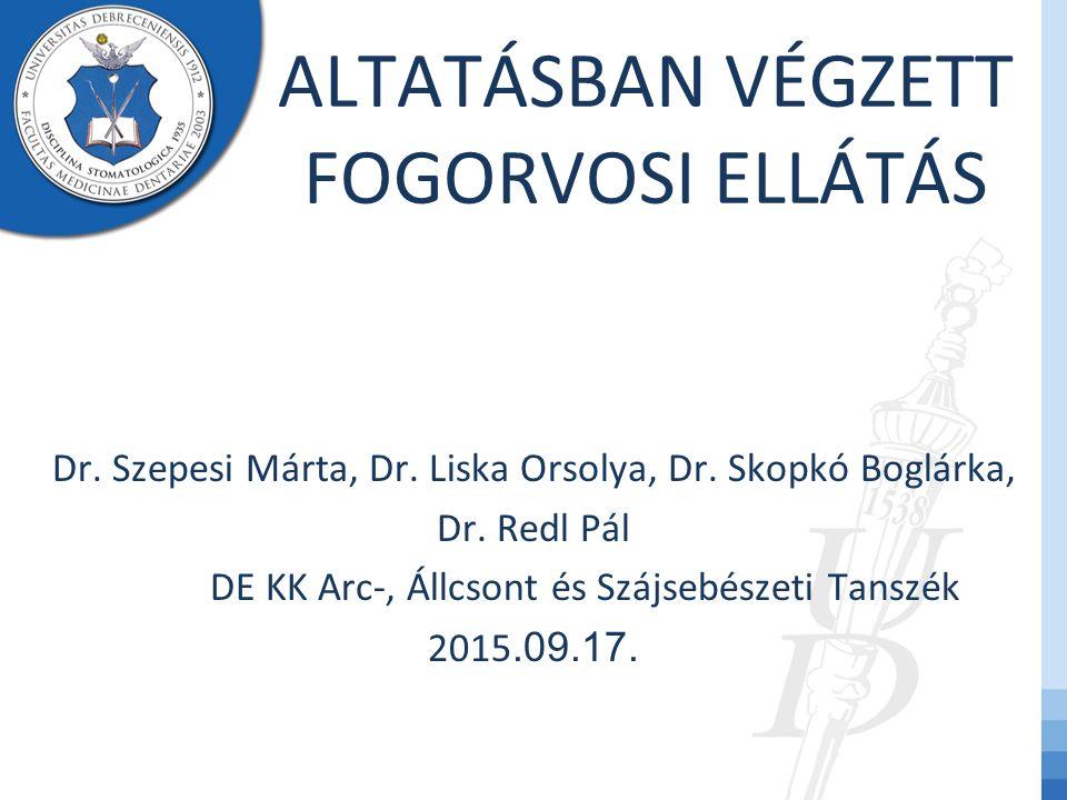 ALTATÁSBAN VÉGZETT FOGORVOSI ELLÁTÁS Dr. Szepesi Márta, Dr. Liska Orsolya, Dr. Skopkó Boglárka, Dr. Redl Pál DE KK Arc-, Állcsont és Szájsebészeti Tan