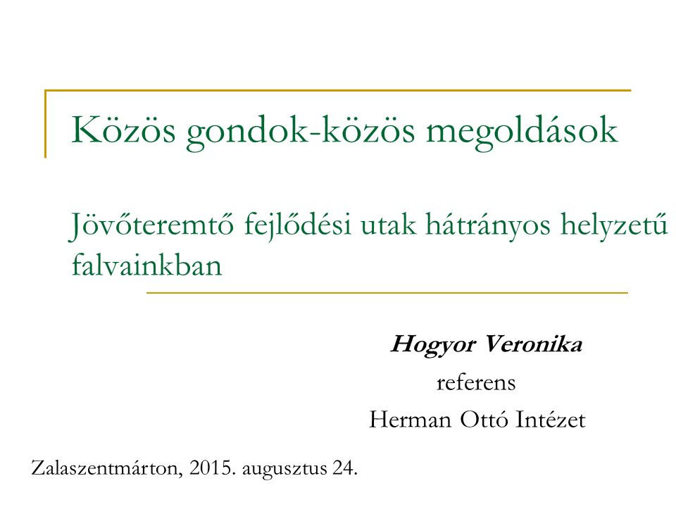 Közös gondok-közös megoldások Jövőteremtő fejlődési utak hátrányos helyzetű falvainkban Hogyor Veronika referens Herman Ottó Intézet Zalaszentmárton, 2015.