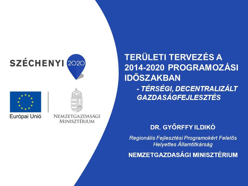 TERÜLETI TERVEZÉS A 2014-2020 PROGRAMOZÁSI IDŐSZAKBAN - TÉRSÉGI, DECENTRALIZÁLT GAZDASÁGFEJLESZTÉS DR. GYŐRFFY ILDIKÓ Regionális Fejlesztési Programok
