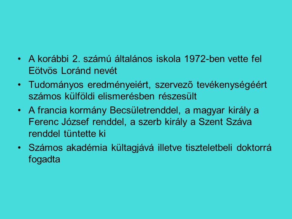 A korábbi 2. számú általános iskola 1972-ben vette fel Eötvös Loránd nevét Tudományos eredményeiért, szervezõ tevékenységéért számos külföldi elismeré
