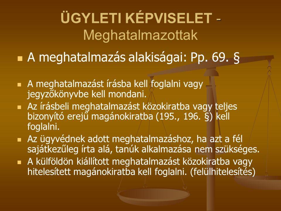 - ÜGYLETI KÉPVISELET - Meghatalmazottak A meghatalmazás alakiságai: Pp. 69. § A meghatalmazást írásba kell foglalni vagy jegyzőkönyvbe kell mondani. A