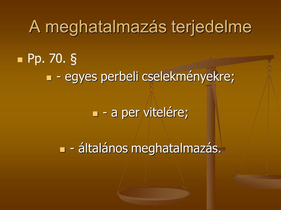A meghatalmazás terjedelme Pp. 70. § - egyes perbeli cselekményekre; - egyes perbeli cselekményekre; - a per vitelére; - a per vitelére; - általános m