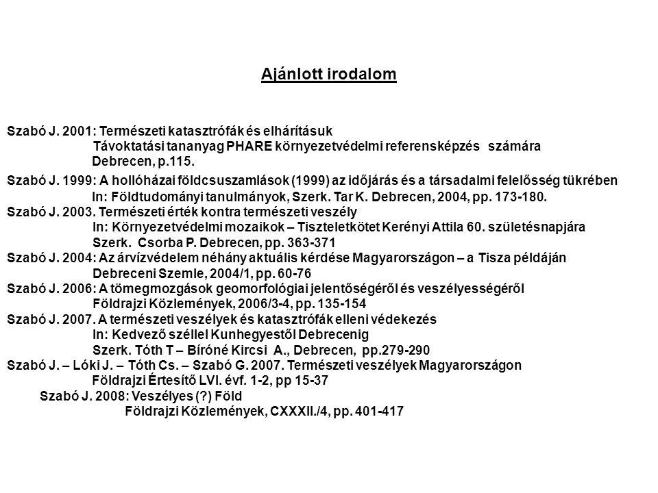 Ajánlott irodalom Szabó J. 2001: Természeti katasztrófák és elhárításuk Távoktatási tananyag PHARE környezetvédelmi referensképzés számára Debrecen, p