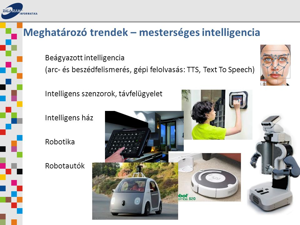 Beágyazott intelligencia (arc- és beszédfelismerés, gépi felolvasás: TTS, Text To Speech) Intelligens szenzorok, távfelügyelet Intelligens ház Robotika Robotautók Meghatározó trendek – mesterséges intelligencia