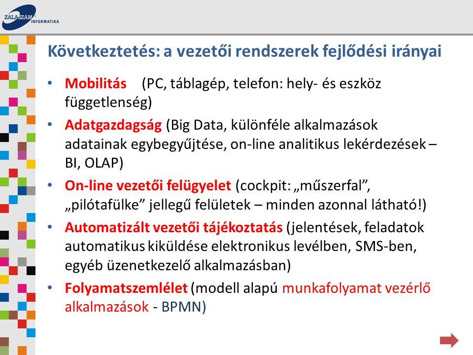 """Mobilitás(PC, táblagép, telefon: hely- és eszköz függetlenség) Adatgazdagság (Big Data, különféle alkalmazások adatainak egybegyűjtése, on-line analitikus lekérdezések – BI, OLAP) On-line vezetői felügyelet (cockpit: """"műszerfal , """"pilótafülke jellegű felületek – minden azonnal látható!) Automatizált vezetői tájékoztatás (jelentések, feladatok automatikus kiküldése elektronikus levélben, SMS-ben, egyéb üzenetkezelő alkalmazásban) Folyamatszemlélet (modell alapú munkafolyamat vezérlő alkalmazások - BPMN) Következtetés: a vezetői rendszerek fejlődési irányai"""