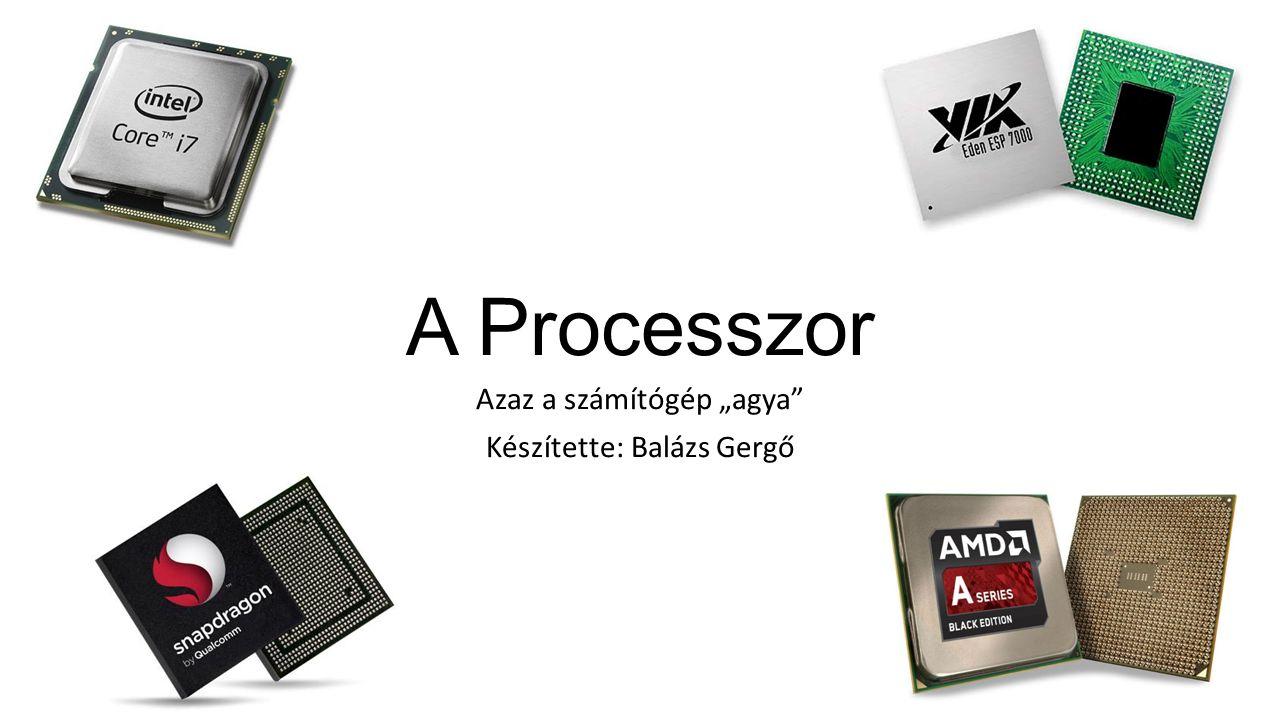 """A Processzor Azaz a számítógép """"agya"""" Készítette: Balázs Gergő"""