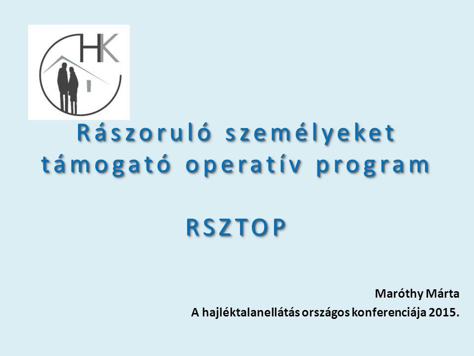 Rászoruló személyeket támogató operatív program RSZTOP Maróthy Márta A hajléktalanellátás országos konferenciája 2015.