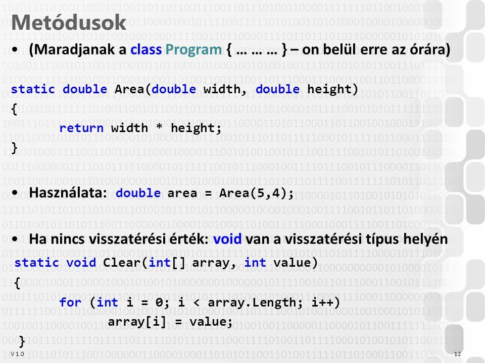 V 1.0 Metódusok (Maradjanak a class Program { … … … } – on belül erre az órára) static double Area(double width, double height) { return width * height; } Használata: double area = Area(5,4); Ha nincs visszatérési érték: void van a visszatérési típus helyén static void Clear(int[] array, int value) { for (int i = 0; i < array.Length; i++) array[i] = value; } 12