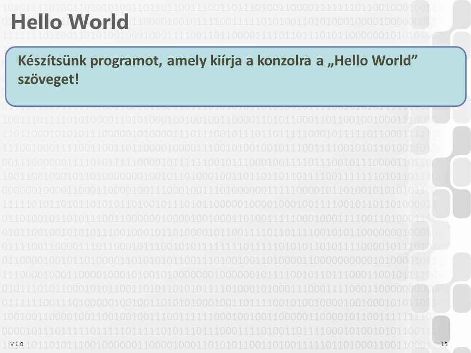 """V 1.0 Hello World 15 Készítsünk programot, amely kiírja a konzolra a """"Hello World szöveget!"""