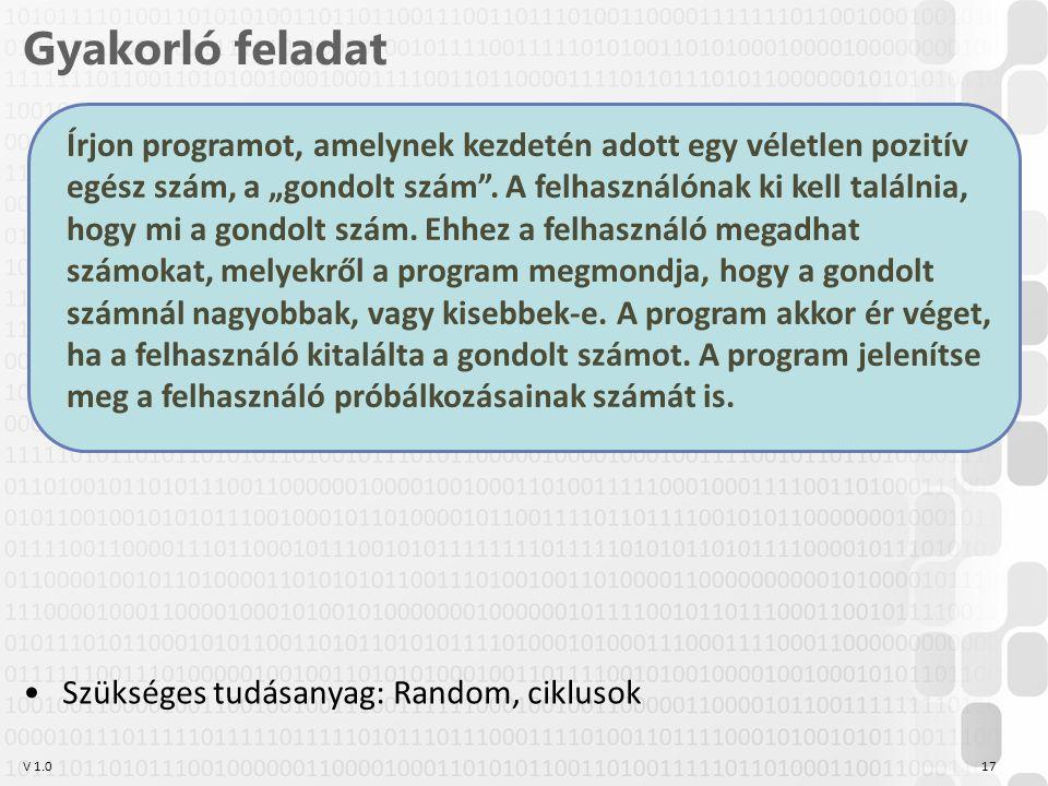 """V 1.0 Gyakorló feladat 17 Szükséges tudásanyag: Random, ciklusok Írjon programot, amelynek kezdetén adott egy véletlen pozitív egész szám, a """"gondolt szám ."""