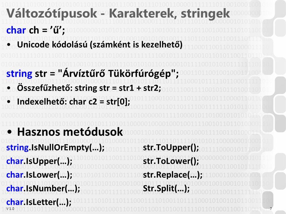 V 1.0 Változótípusok - Karakterek, stringek char ch = 'ű'; Unicode kódolású (számként is kezelhető) string str = Árvíztűrő Tükörfúrógép ; Összefűzhető: string str = str1 + str2; Indexelhető: char c2 = str[0]; Hasznos metódusok string.IsNullOrEmpty(…); char.IsUpper(…); char.IsLower(…); char.IsNumber(…); char.IsLetter(…); 7 str.ToUpper(); str.ToLower(); str.Replace(…); Str.Split(…);