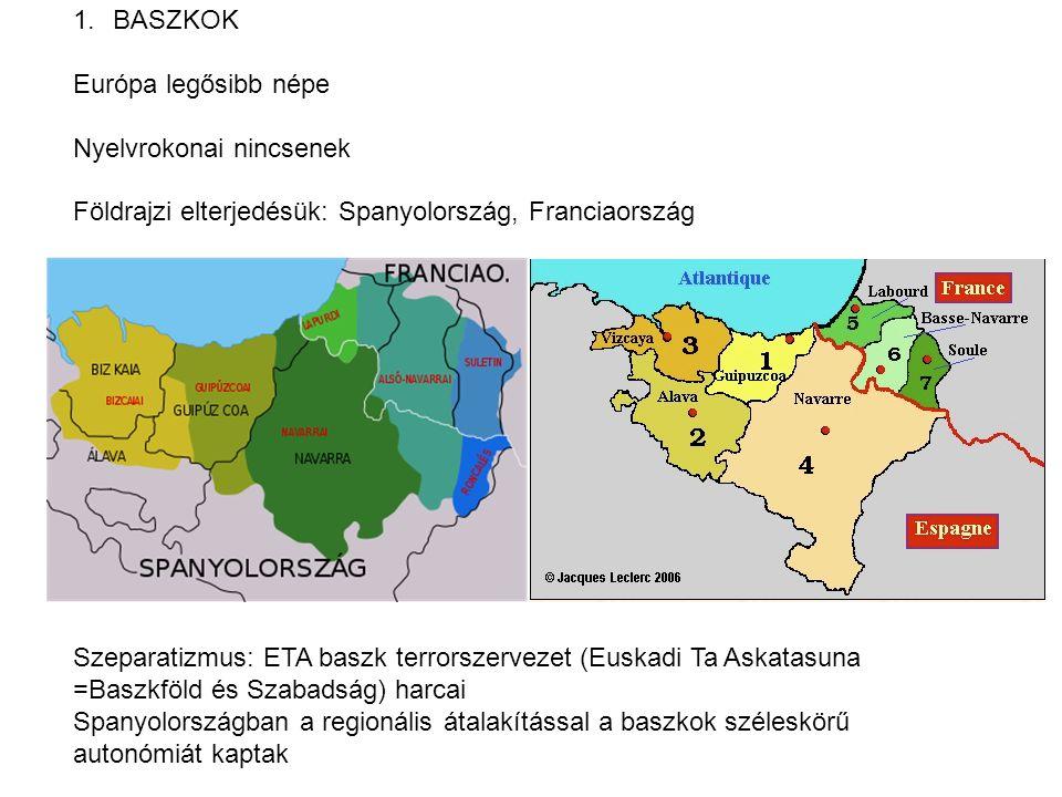 1.BASZKOK Európa legősibb népe Nyelvrokonai nincsenek Földrajzi elterjedésük: Spanyolország, Franciaország Szeparatizmus: ETA baszk terrorszervezet (Euskadi Ta Askatasuna =Baszkföld és Szabadság) harcai Spanyolországban a regionális átalakítással a baszkok széleskörű autonómiát kaptak