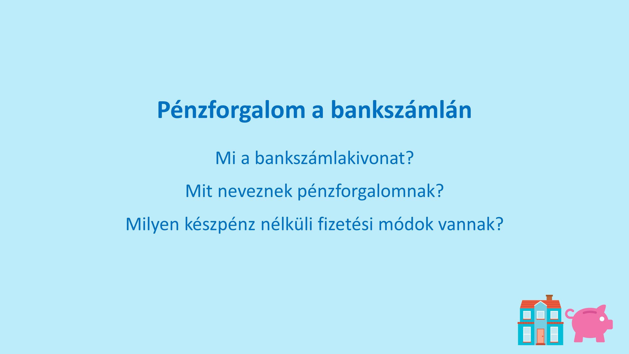 Pénzforgalom a bankszámlán Mi a bankszámlakivonat? Mit neveznek pénzforgalomnak? Milyen készpénz nélküli fizetési módok vannak?