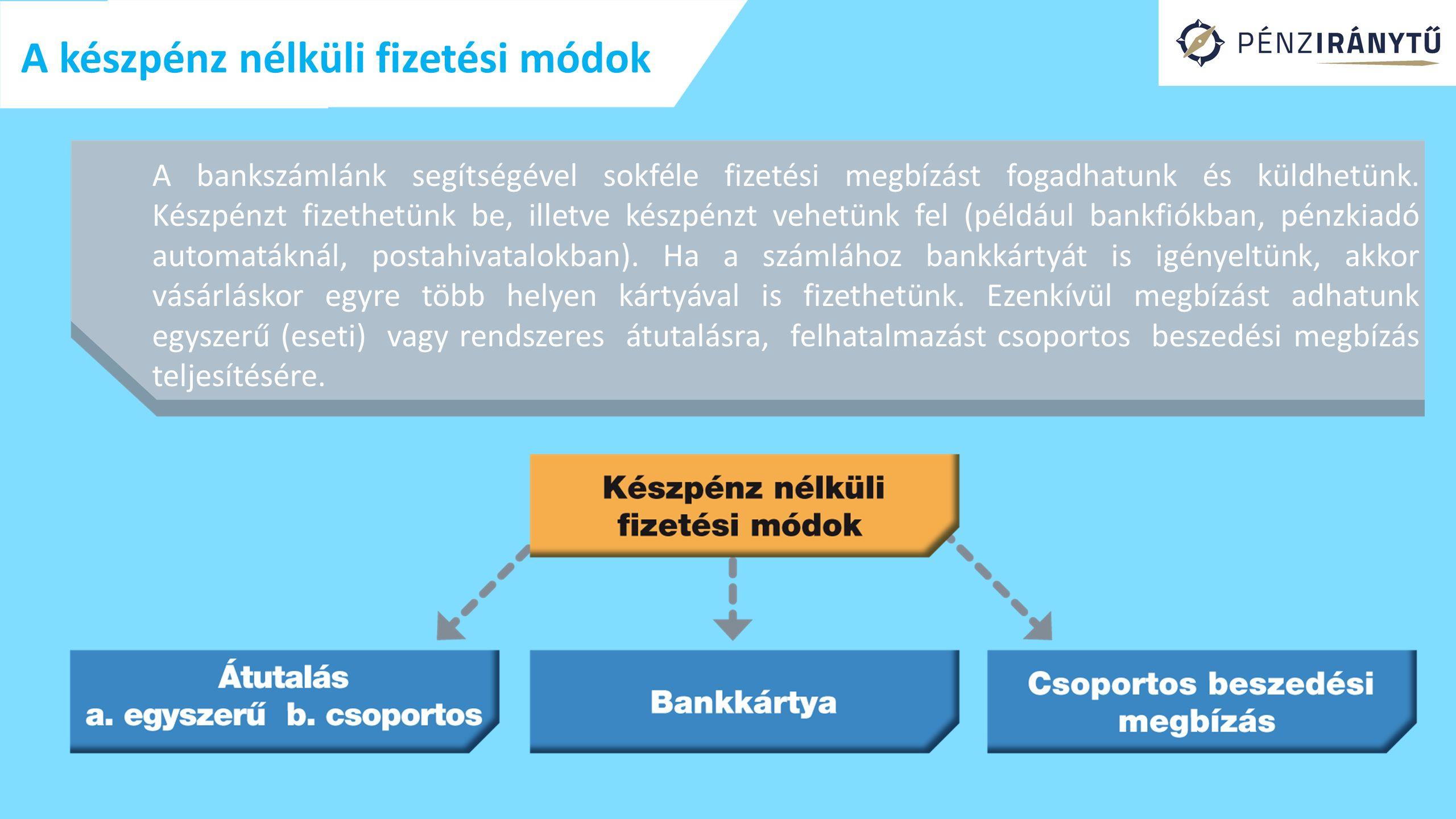 A készpénz nélküli fizetési módok A bankszámlánk segítségével sokféle fizetési megbízást fogadhatunk és küldhetünk. Készpénzt fizethetünk be, illetve