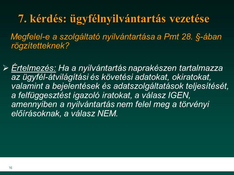 16 7. kérdés: ügyfélnyilvántartás vezetése Megfelel-e a szolgáltató nyilvántartása a Pmt 28. §-ában rögzítetteknek?  Értelmezés: Ha a nyilvántartás n
