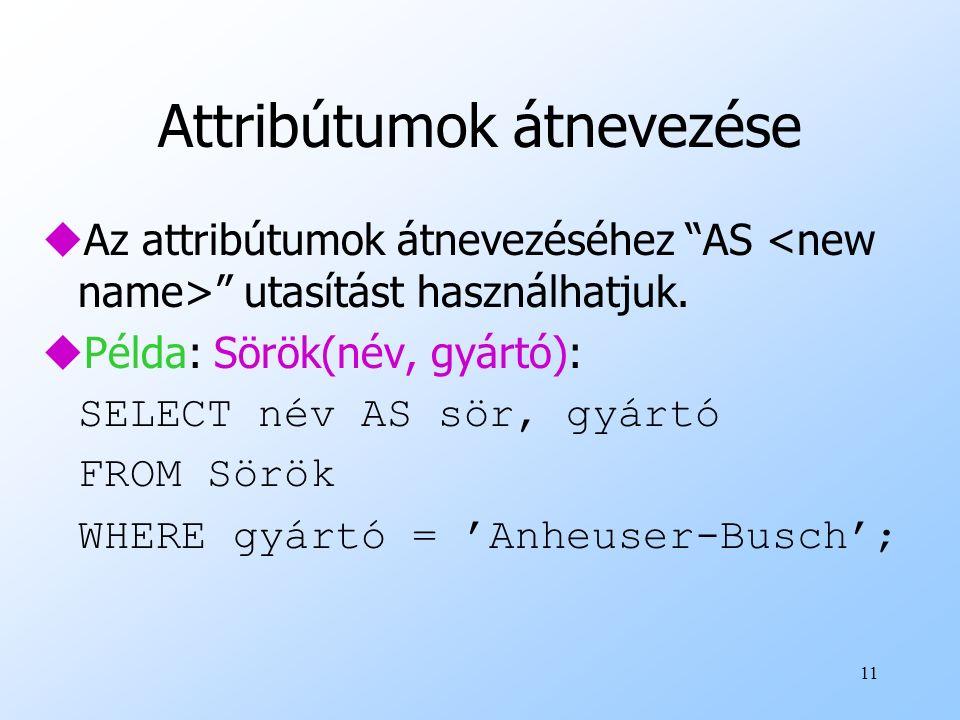 """11 Attribútumok átnevezése uAz attribútumok átnevezéséhez """"AS """" utasítást használhatjuk. uPélda: Sörök(név, gyártó): SELECT név AS sör, gyártó FROM Sö"""