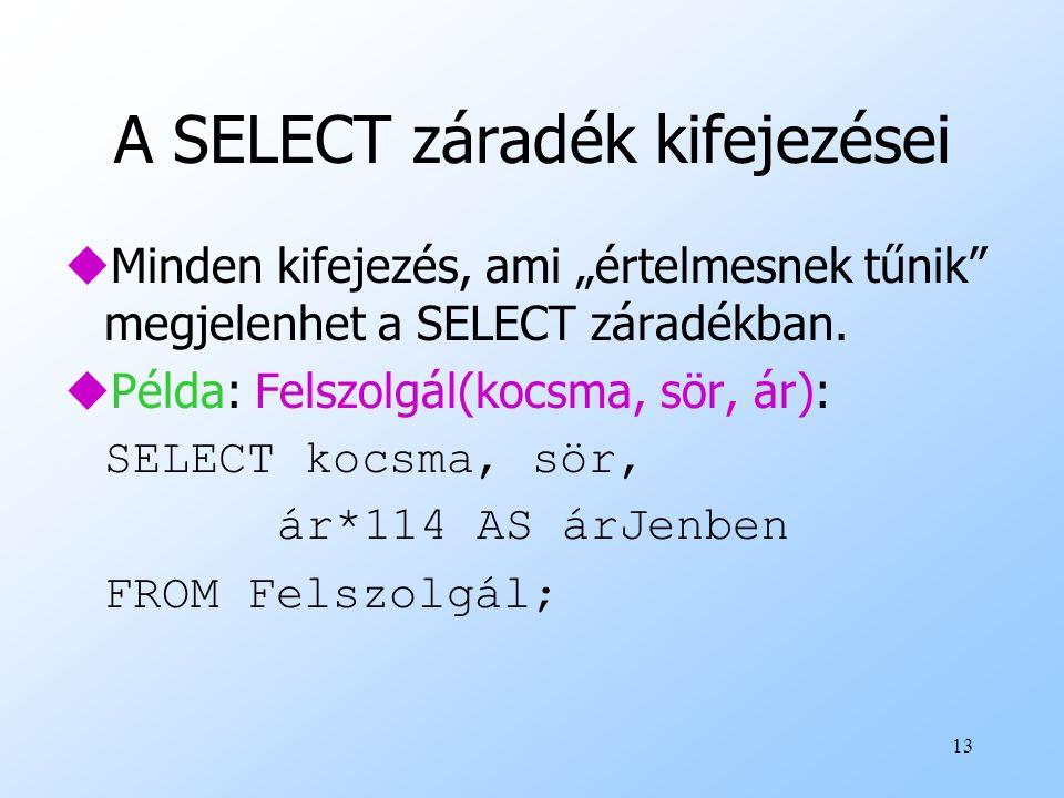 """13 A SELECT záradék kifejezései uMinden kifejezés, ami """"értelmesnek tűnik"""" megjelenhet a SELECT záradékban. uPélda: Felszolgál(kocsma, sör, ár): SELEC"""