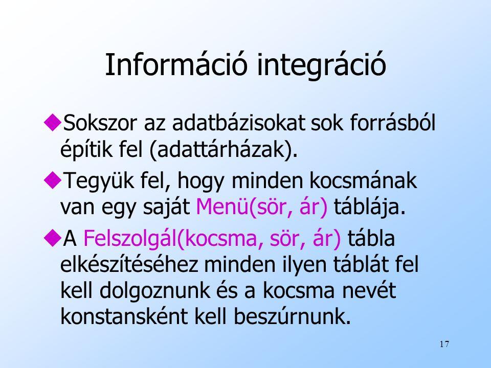 17 Információ integráció uSokszor az adatbázisokat sok forrásból építik fel (adattárházak). uTegyük fel, hogy minden kocsmának van egy saját Menü(sör,
