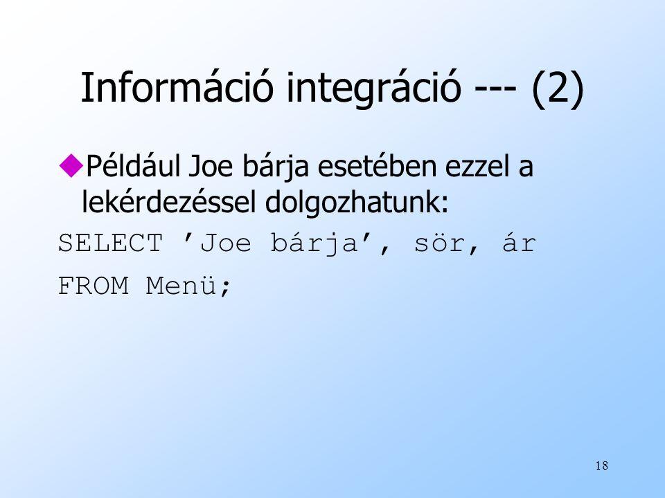 18 Információ integráció --- (2) uPéldául Joe bárja esetében ezzel a lekérdezéssel dolgozhatunk: SELECT 'Joe bárja', sör, ár FROM Menü;