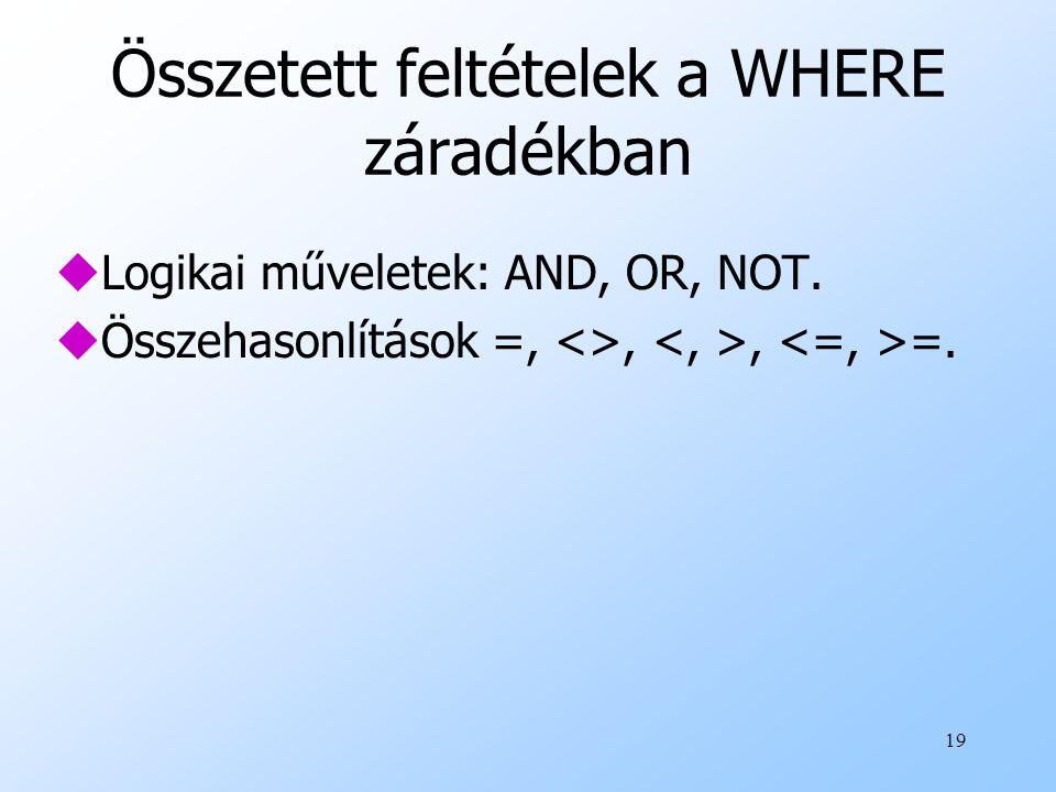 19 Összetett feltételek a WHERE záradékban uLogikai műveletek: AND, OR, NOT. uÖsszehasonlítások =, <>,, =.