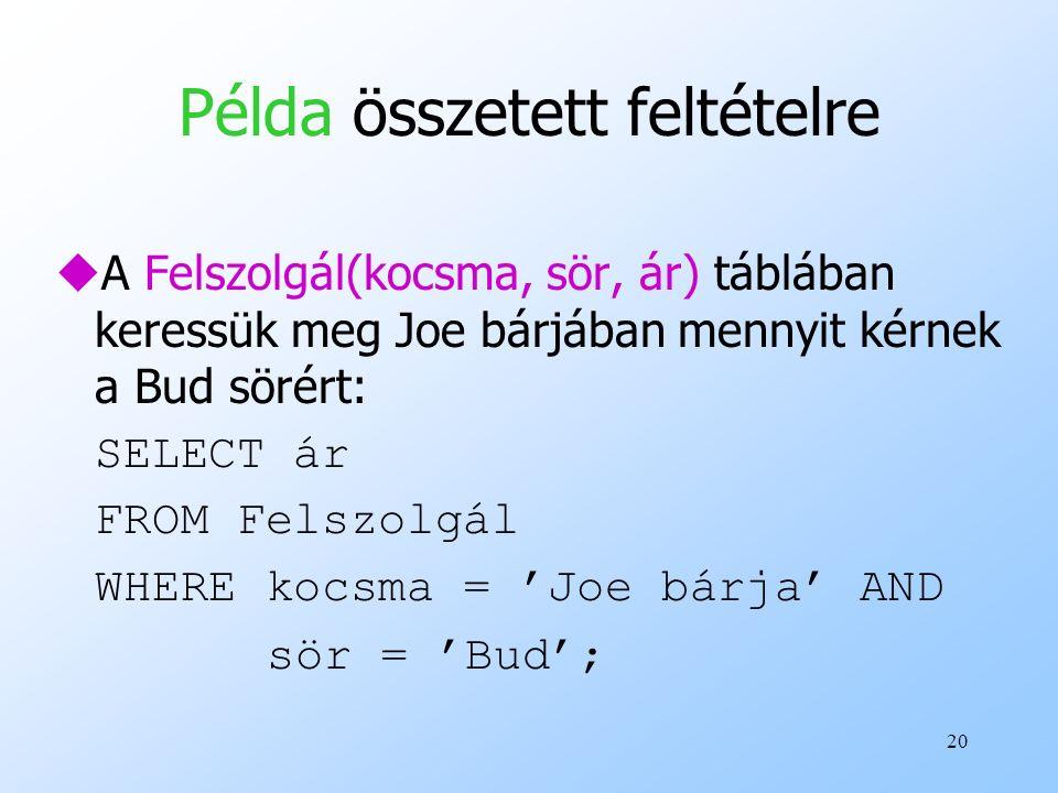 20 Példa összetett feltételre uA Felszolgál(kocsma, sör, ár) táblában keressük meg Joe bárjában mennyit kérnek a Bud sörért: SELECT ár FROM Felszolgál WHERE kocsma = 'Joe bárja' AND sör = 'Bud';