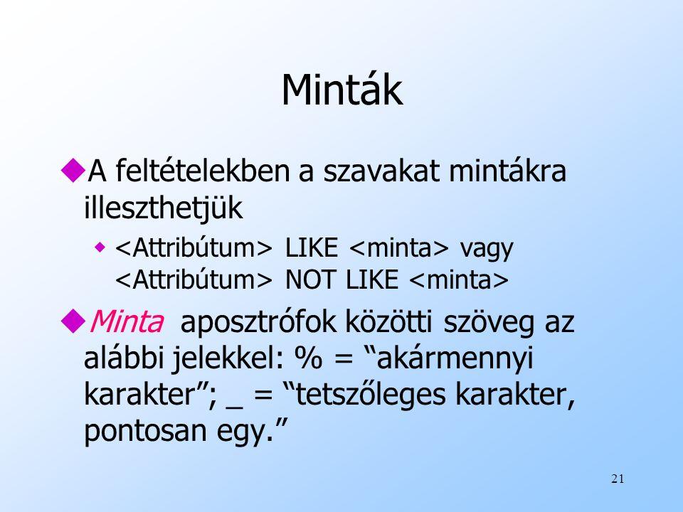 21 Minták uA feltételekben a szavakat mintákra illeszthetjük w LIKE vagy NOT LIKE uMinta aposztrófok közötti szöveg az alábbi jelekkel: % = akármennyi karakter ; _ = tetszőleges karakter, pontosan egy.