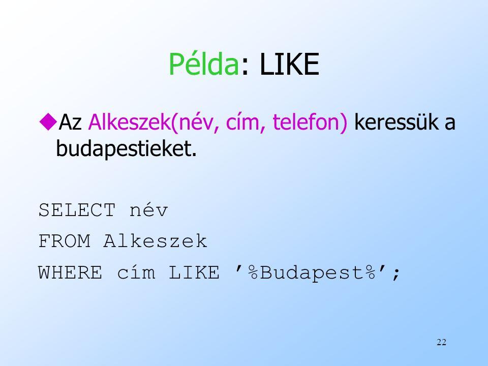 22 Példa: LIKE uAz Alkeszek(név, cím, telefon) keressük a budapestieket. SELECT név FROM Alkeszek WHERE cím LIKE '%Budapest%';